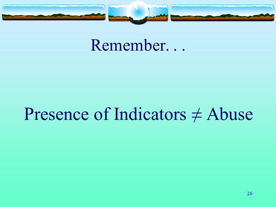 26 Remember... Presence of Indicators ≠ Abuse