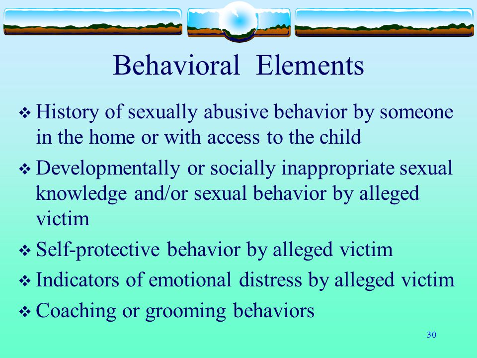 30 Behavioral Elements  History of sexually abusive behavior by someone in the home or with access to the child  Developmentally or socially inappro