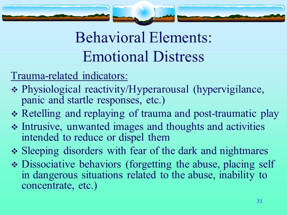 31 Behavioral Elements: Emotional Distress Trauma-related indicators:  Physiological reactivity/Hyperarousal (hypervigilance, panic and startle respo