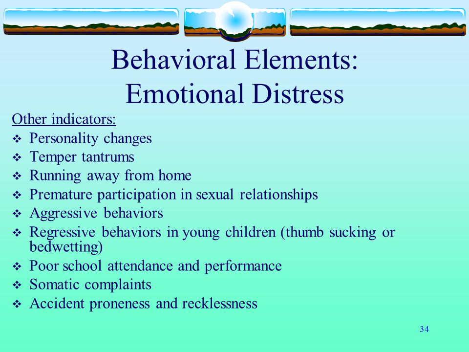 34 Behavioral Elements: Emotional Distress Other indicators:  Personality changes  Temper tantrums  Running away from home  Premature participatio
