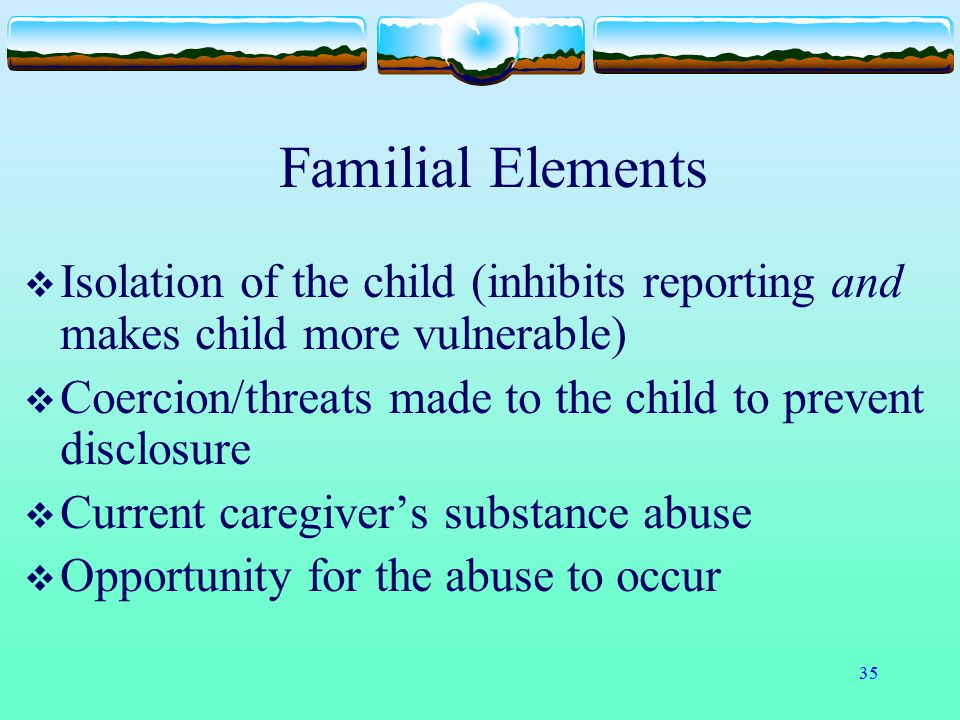 35 Familial Elements  Isolation of the child (inhibits reporting and makes child more vulnerable)  Coercion/threats made to the child to prevent dis