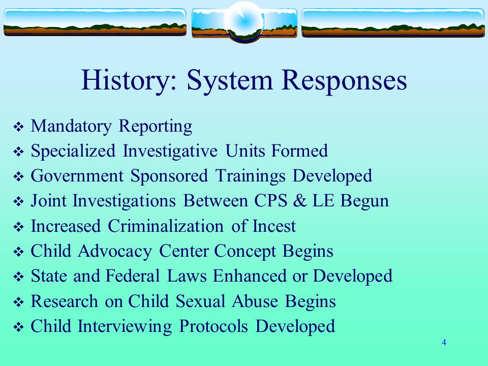 4 History: System Responses  Mandatory Reporting  Specialized Investigative Units Formed  Government Sponsored Trainings Developed  Joint Investig
