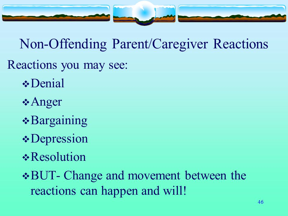 46 Non-Offending Parent/Caregiver Reactions Reactions you may see:  Denial  Anger  Bargaining  Depression  Resolution  BUT- Change and movement