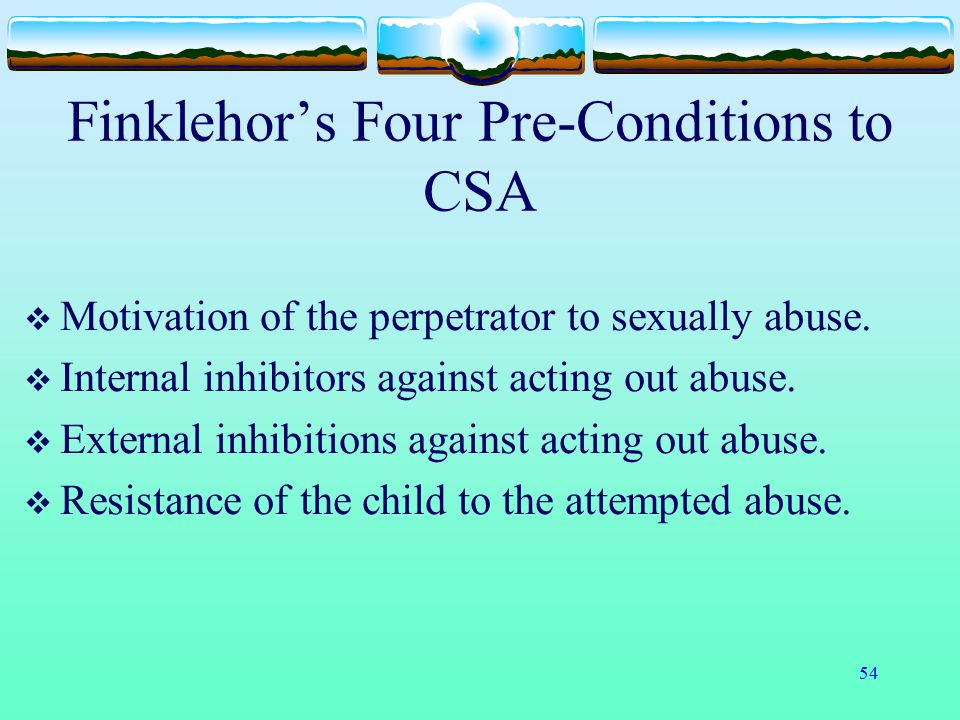 54 Finklehor's Four Pre-Conditions to CSA  Motivation of the perpetrator to sexually abuse.  Internal inhibitors against acting out abuse.  Externa