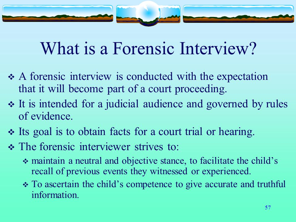 57 What is a Forensic Interview?  A forensic interview is conducted with the expectation that it will become part of a court proceeding.  It is inte