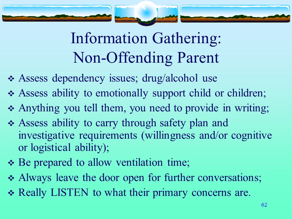 62 Information Gathering: Non-Offending Parent  Assess dependency issues; drug/alcohol use  Assess ability to emotionally support child or children;
