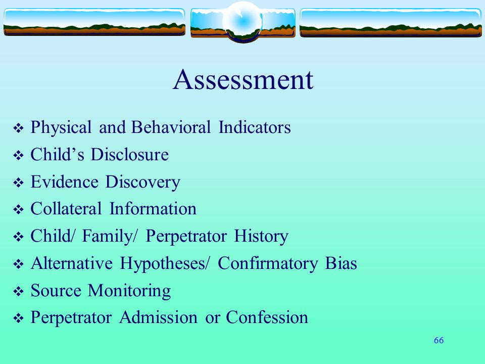 66 Assessment  Physical and Behavioral Indicators  Child's Disclosure  Evidence Discovery  Collateral Information  Child/ Family/ Perpetrator His
