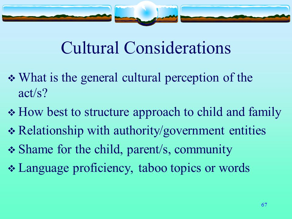 67 Cultural Considerations  What is the general cultural perception of the act/s?  How best to structure approach to child and family  Relationship