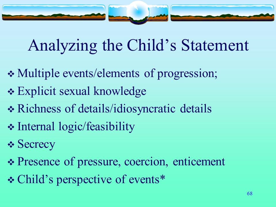 68 Analyzing the Child's Statement  Multiple events/elements of progression;  Explicit sexual knowledge  Richness of details/idiosyncratic details