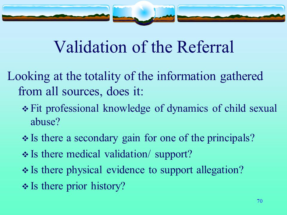 70 Validation of the Referral Looking at the totality of the information gathered from all sources, does it:  Fit professional knowledge of dynamics