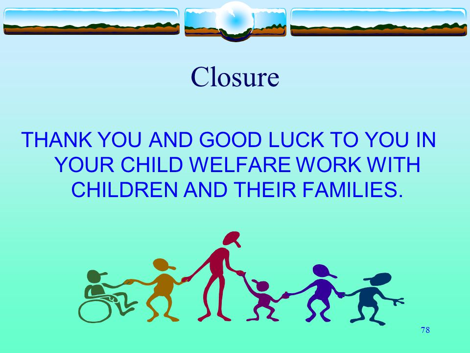78 Closure THANK YOU AND GOOD LUCK TO YOU IN YOUR CHILD WELFARE WORK WITH CHILDREN AND THEIR FAMILIES.