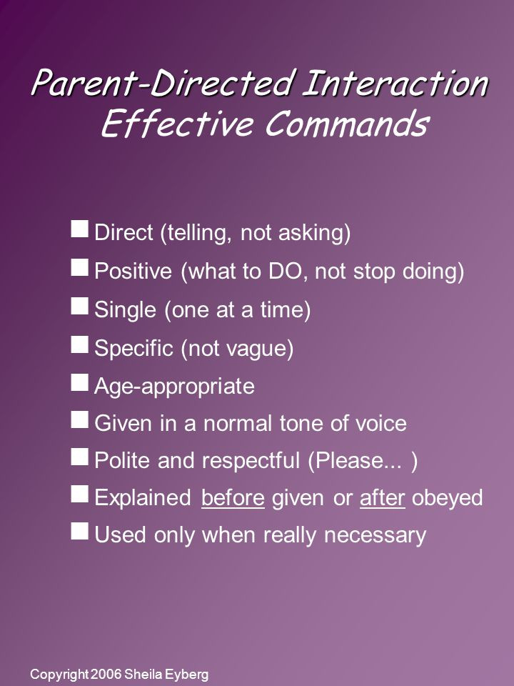 Copyright 2006 Sheila Eyberg Parent-Directed Interaction Parent-Directed Interaction Effective Commands  Direct (telling, not asking)  Positive (what to DO, not stop doing)  Single (one at a time)  Specific (not vague)  Age-appropriate  Given in a normal tone of voice  Polite and respectful (Please...