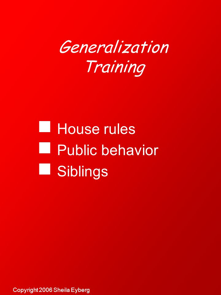 Copyright 2006 Sheila Eyberg Generalization Training  House rules  Public behavior  Siblings