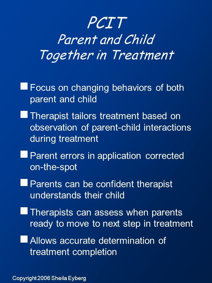 Copyright 2006 Sheila Eyberg PCIT Parent and Child Together in Treatment  Focus on changing behaviors of both parent and child  Therapist tailors treatment based on observation of parent-child interactions during treatment  Parent errors in application corrected on-the-spot  Parents can be confident therapist understands their child  Therapists can assess when parents ready to move to next step in treatment  Allows accurate determination of treatment completion