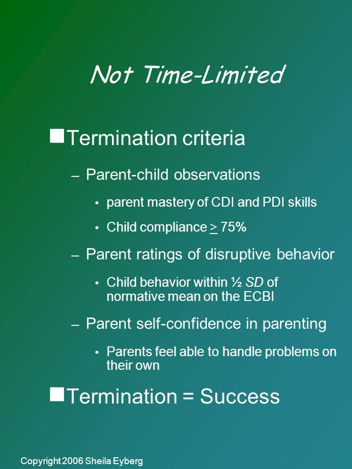Copyright 2006 Sheila Eyberg Not Time-Limited  Termination criteria – Parent-child observations parent mastery of CDI and PDI skills Child compliance > 75% – Parent ratings of disruptive behavior Child behavior within ½ SD of normative mean on the ECBI – Parent self-confidence in parenting Parents feel able to handle problems on their own  Termination = Success