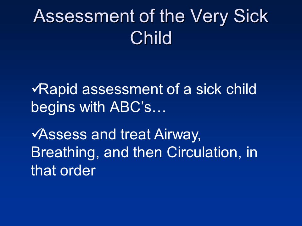 Assessment of the Very Sick Child Rapid assessment of a sick child begins with ABC's… Assess and treat Airway, Breathing, and then Circulation, in that order