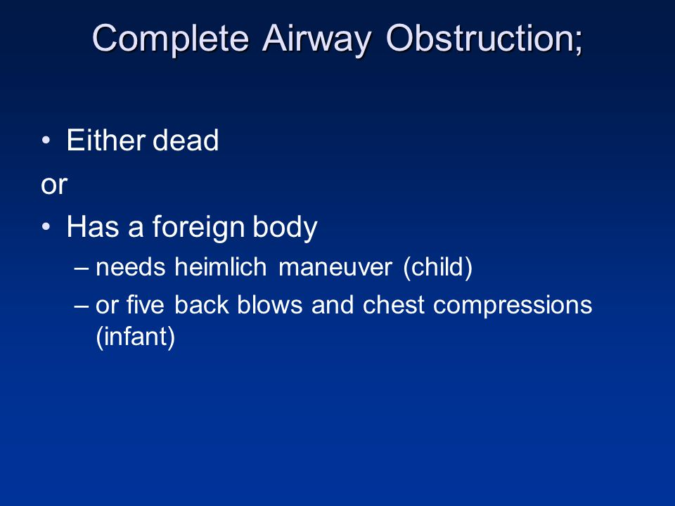 Complete Airway Obstruction; Either dead or Has a foreign body –needs heimlich maneuver (child) –or five back blows and chest compressions (infant)