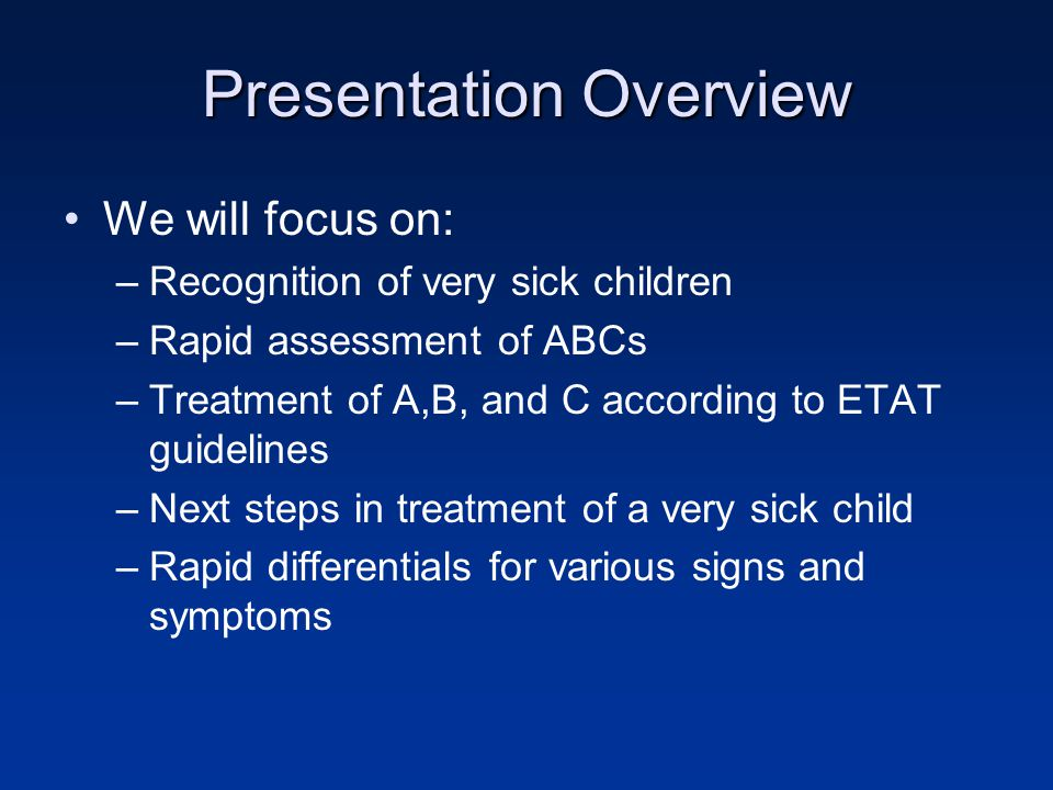 Presentation Overview We will focus on: –Recognition of very sick children –Rapid assessment of ABCs –Treatment of A,B, and C according to ETAT guidelines –Next steps in treatment of a very sick child –Rapid differentials for various signs and symptoms
