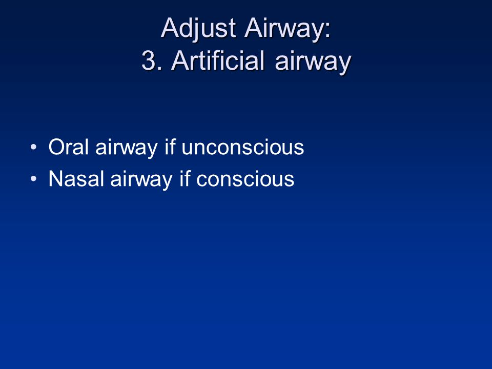 Adjust Airway: 3. Artificial airway Oral airway if unconscious Nasal airway if conscious