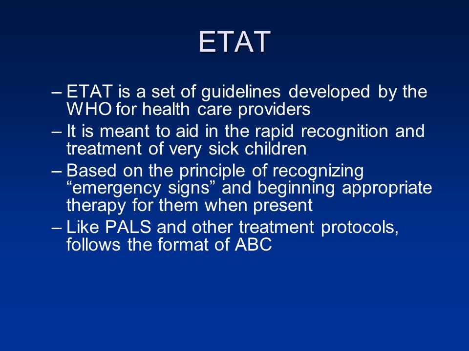 ETAT –ETAT is a set of guidelines developed by the WHO for health care providers –It is meant to aid in the rapid recognition and treatment of very sick children –Based on the principle of recognizing emergency signs and beginning appropriate therapy for them when present –Like PALS and other treatment protocols, follows the format of ABC