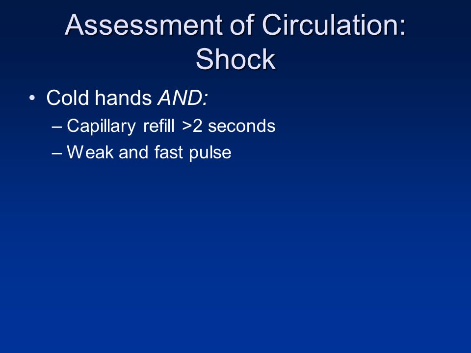 Assessment of Circulation: Shock Cold hands AND: –Capillary refill >2 seconds –Weak and fast pulse