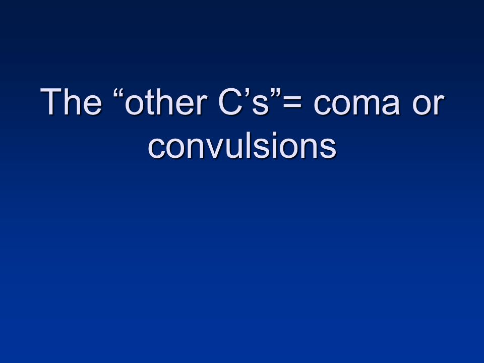 The other C's = coma or convulsions