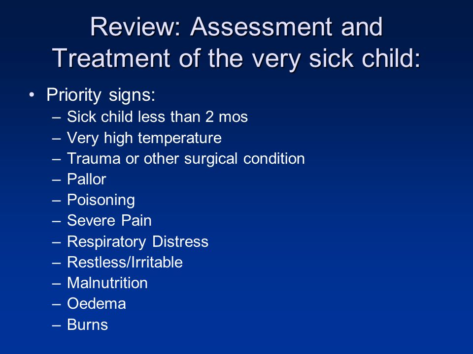 Review: Assessment and Treatment of the very sick child: Priority signs: –Sick child less than 2 mos –Very high temperature –Trauma or other surgical condition –Pallor –Poisoning –Severe Pain –Respiratory Distress –Restless/Irritable –Malnutrition –Oedema –Burns