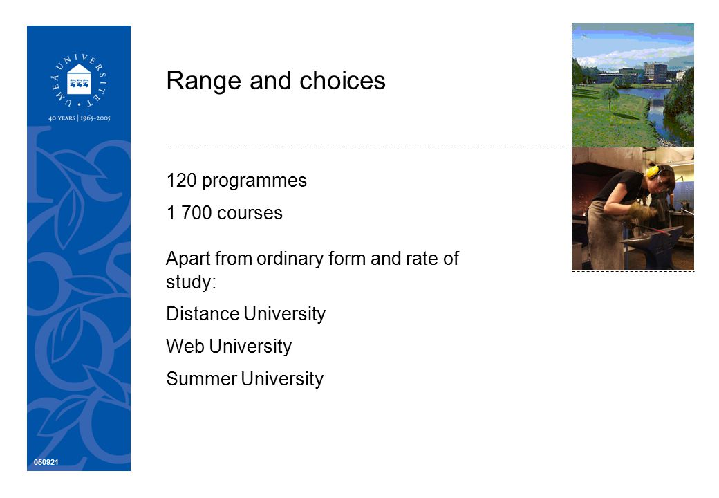 050921 Range and choices 120 programmes 1 700 courses Apart from ordinary form and rate of study: Distance University Web University Summer University