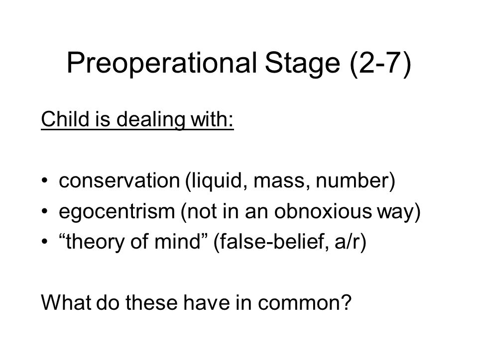 Preoperational Stage (2-7) Child is dealing with: conservation (liquid, mass, number) egocentrism (not in an obnoxious way) theory of mind (false-belief, a/r) What do these have in common