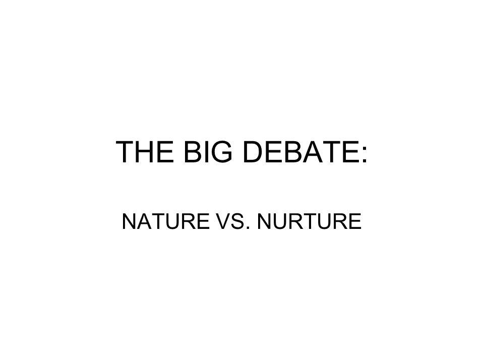 THE BIG DEBATE: NATURE VS. NURTURE