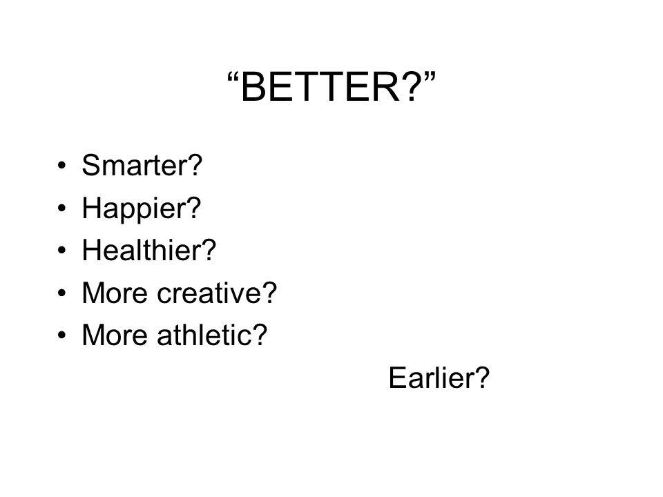 BETTER? Smarter? Happier? Healthier? More creative? More athletic? Earlier?