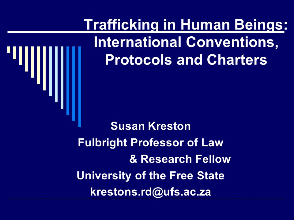 Trafficking in Human Beings: International Conventions, Protocols and Charters Susan Kreston Fulbright Professor of Law & Research Fellow University of the Free State krestons.rd@ufs.ac.za