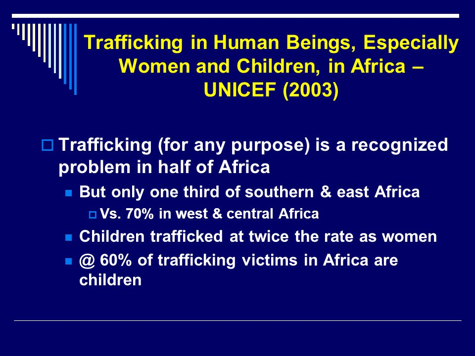 Trafficking in Human Beings, Especially Women and Children, in Africa – UNICEF (2003)  Trafficking (for any purpose) is a recognized problem in half of Africa But only one third of southern & east Africa  Vs.