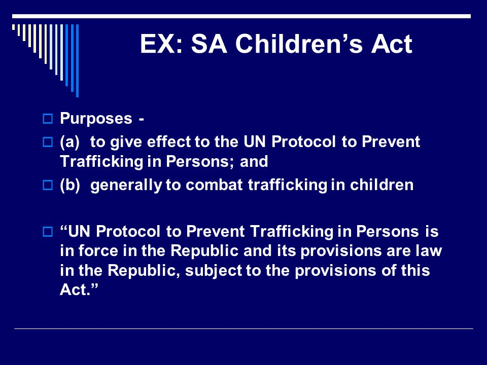 EX: SA Children's Act  Purposes -  (a)to give effect to the UN Protocol to Prevent Trafficking in Persons; and  (b)generally to combat trafficking in children  UN Protocol to Prevent Trafficking in Persons is in force in the Republic and its provisions are law in the Republic, subject to the provisions of this Act.