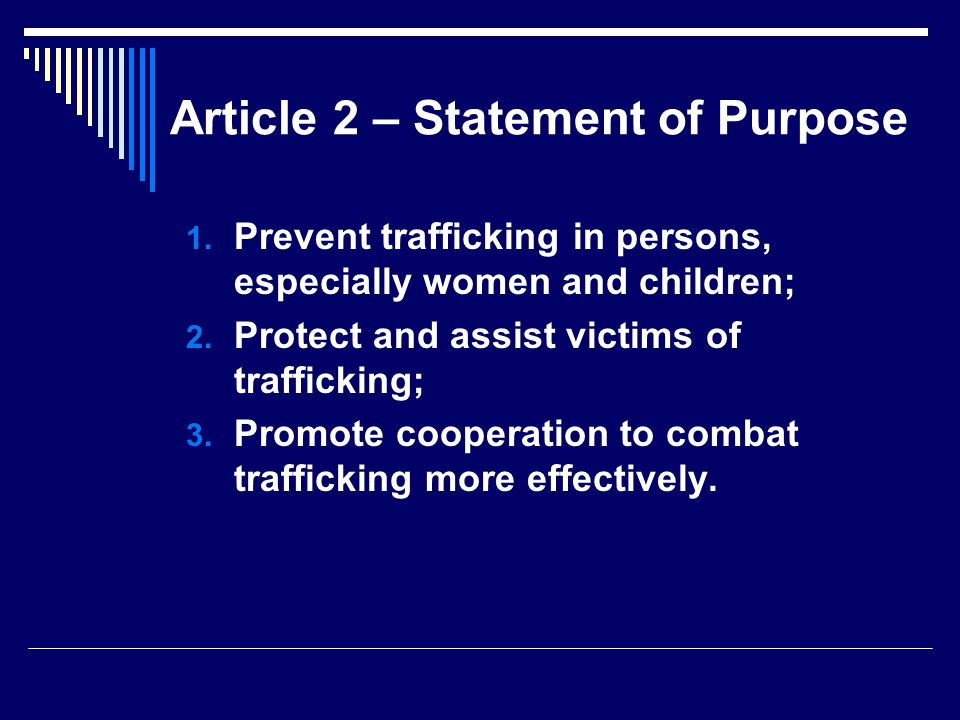 Article 2 – Statement of Purpose  Prevent trafficking in persons, especially women and children;  Protect and assist victims of trafficking;  Promote cooperation to combat trafficking more effectively.