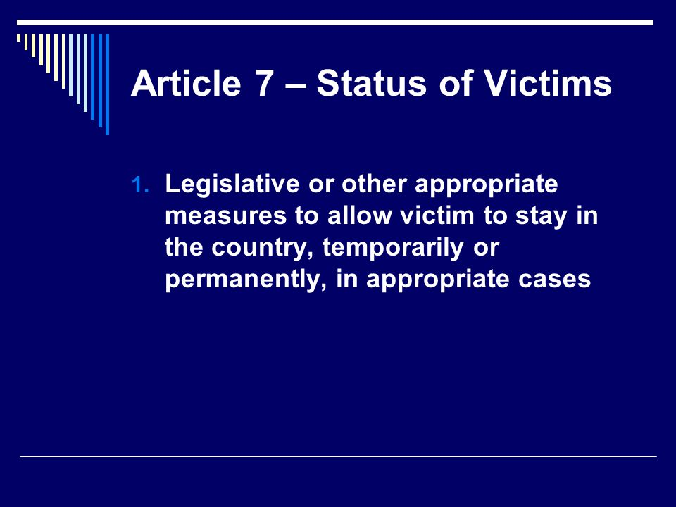 Article 7 – Status of Victims  Legislative or other appropriate measures to allow victim to stay in the country, temporarily or permanently, in appropriate cases