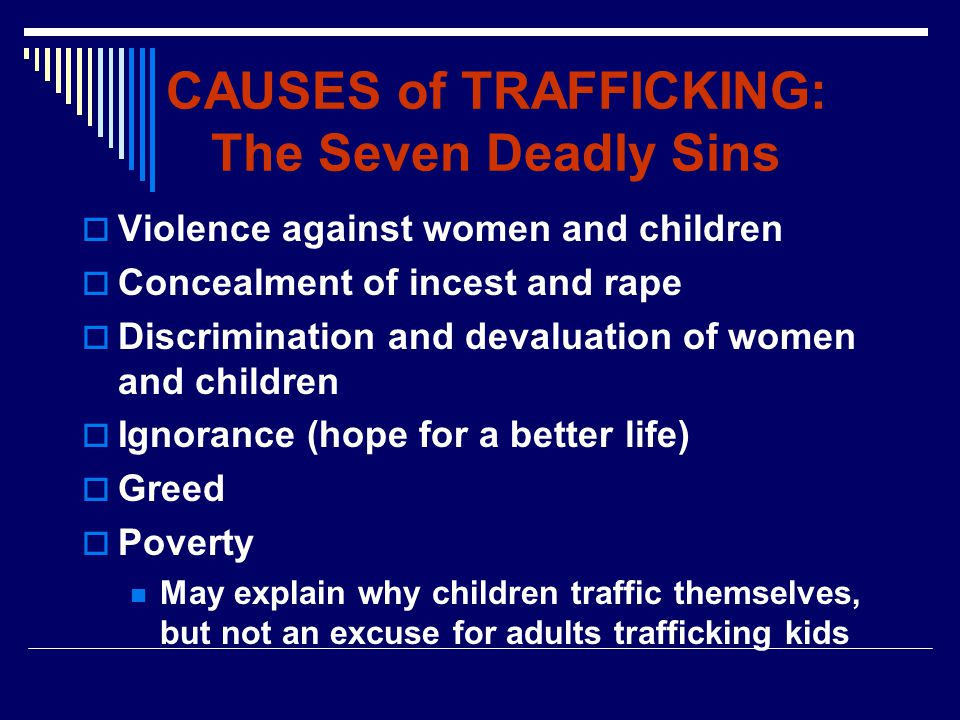 CAUSES of TRAFFICKING: The Seven Deadly Sins  Violence against women and children  Concealment of incest and rape  Discrimination and devaluation of women and children  Ignorance (hope for a better life)  Greed  Poverty May explain why children traffic themselves, but not an excuse for adults trafficking kids