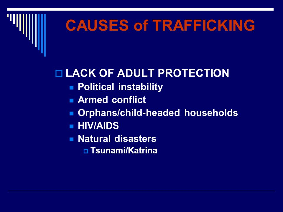 CAUSES of TRAFFICKING  LACK OF ADULT PROTECTION Political instability Armed conflict Orphans/child-headed households HIV/AIDS Natural disasters  Tsunami/Katrina