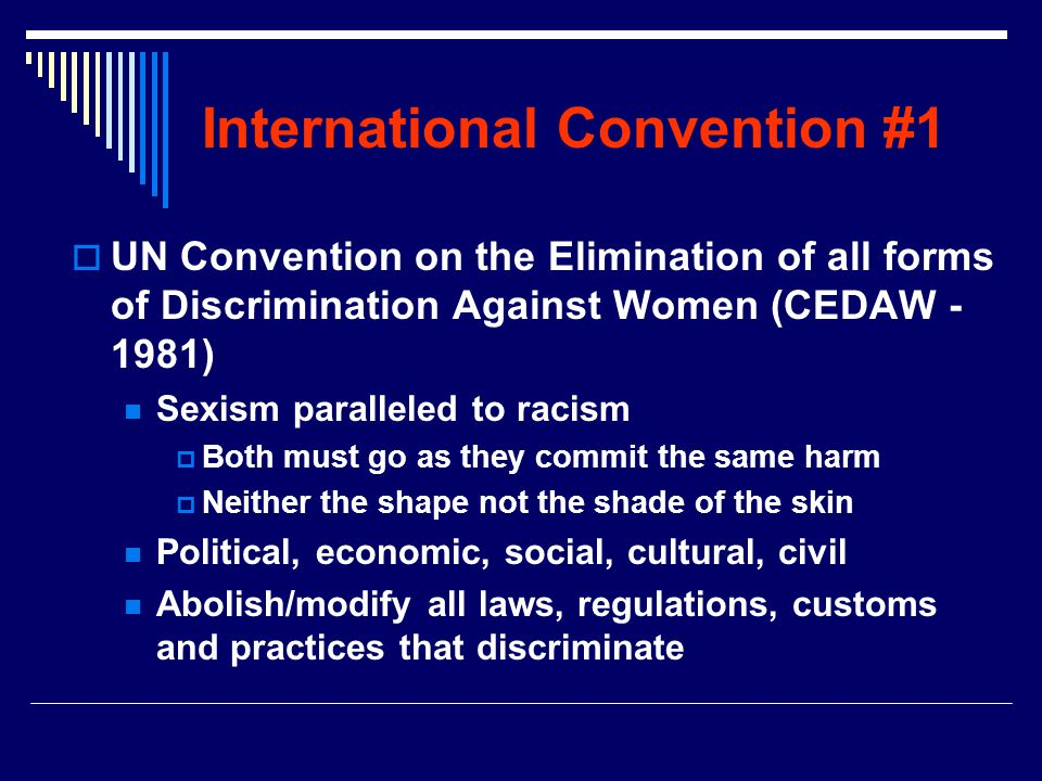International Convention #1  UN Convention on the Elimination of all forms of Discrimination Against Women (CEDAW - 1981) Sexism paralleled to racism  Both must go as they commit the same harm  Neither the shape not the shade of the skin Political, economic, social, cultural, civil Abolish/modify all laws, regulations, customs and practices that discriminate