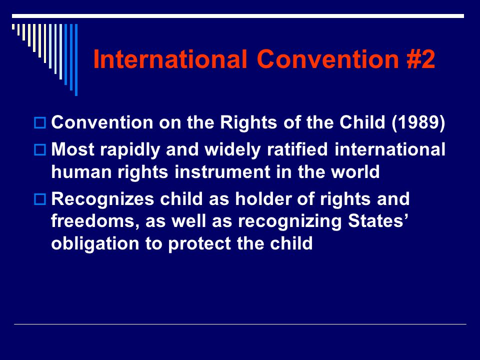 International Convention #2  Convention on the Rights of the Child (1989)  Most rapidly and widely ratified international human rights instrument in the world  Recognizes child as holder of rights and freedoms, as well as recognizing States' obligation to protect the child