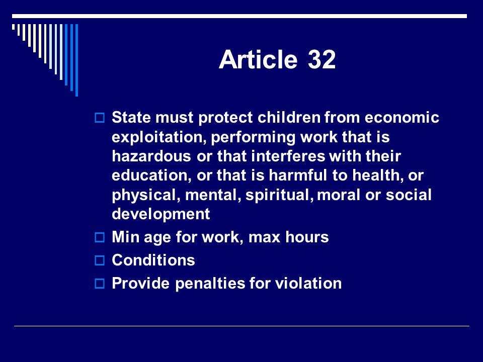 Article 32  State must protect children from economic exploitation, performing work that is hazardous or that interferes with their education, or that is harmful to health, or physical, mental, spiritual, moral or social development  Min age for work, max hours  Conditions  Provide penalties for violation