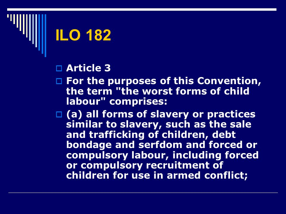 ILO 182  Article 3  For the purposes of this Convention, the term the worst forms of child labour comprises:  (a) all forms of slavery or practices similar to slavery, such as the sale and trafficking of children, debt bondage and serfdom and forced or compulsory labour, including forced or compulsory recruitment of children for use in armed conflict;