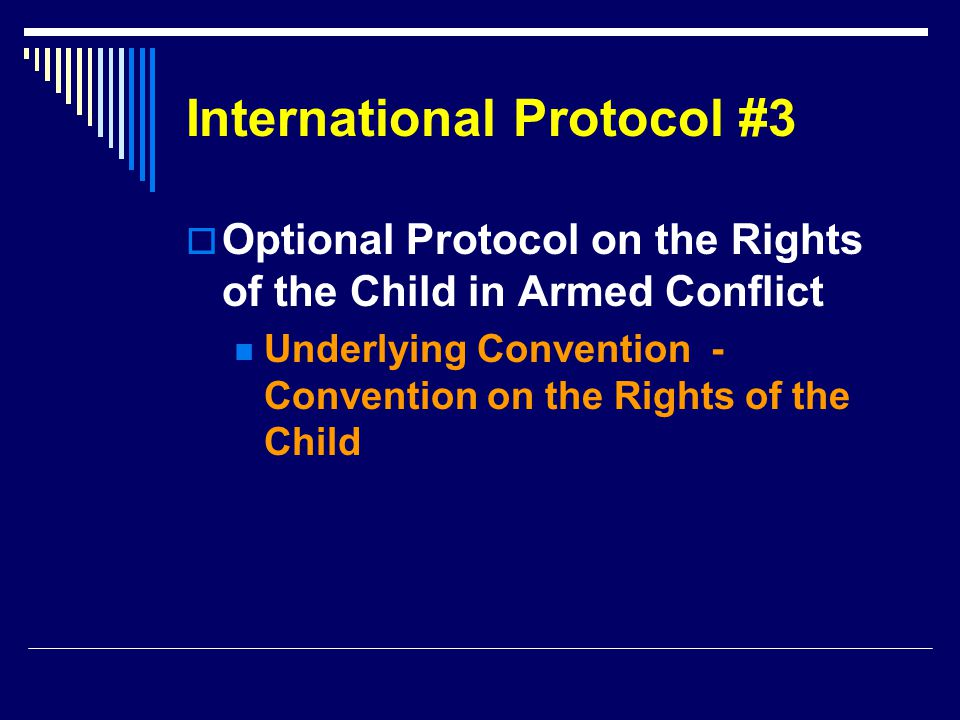 International Protocol #3  Optional Protocol on the Rights of the Child in Armed Conflict Underlying Convention - Convention on the Rights of the Child