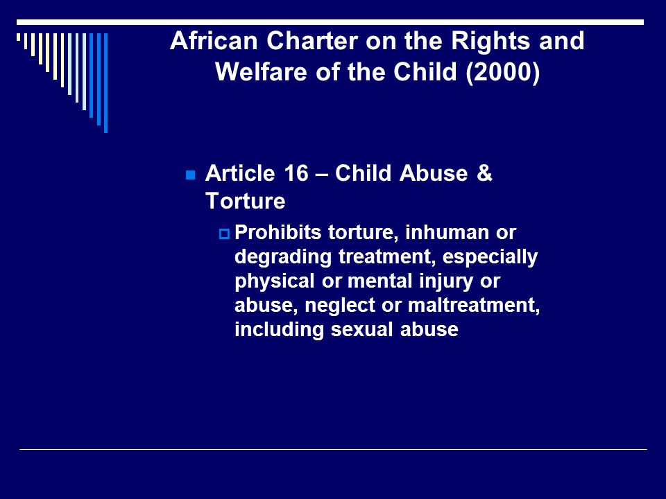 African Charter on the Rights and Welfare of the Child (2000) Article 16 – Child Abuse & Torture  Prohibits torture, inhuman or degrading treatment, especially physical or mental injury or abuse, neglect or maltreatment, including sexual abuse