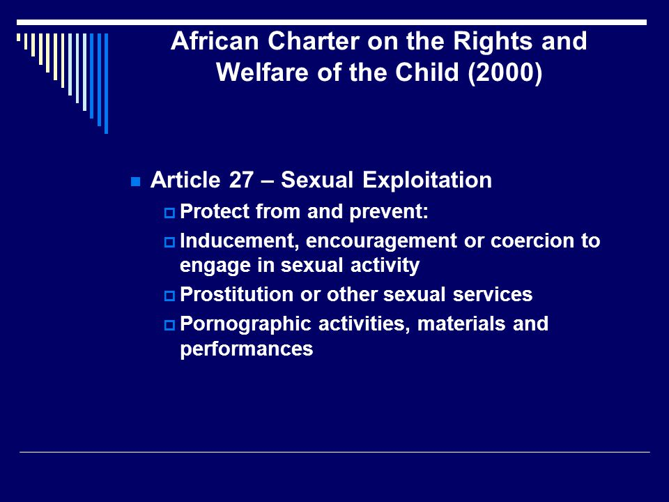 African Charter on the Rights and Welfare of the Child (2000) Article 27 – Sexual Exploitation  Protect from and prevent:  Inducement, encouragement or coercion to engage in sexual activity  Prostitution or other sexual services  Pornographic activities, materials and performances