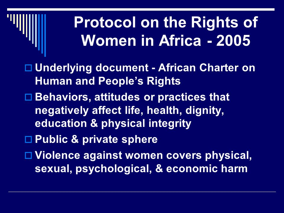 Protocol on the Rights of Women in Africa - 2005  Underlying document - African Charter on Human and People's Rights  Behaviors, attitudes or practices that negatively affect life, health, dignity, education & physical integrity  Public & private sphere  Violence against women covers physical, sexual, psychological, & economic harm