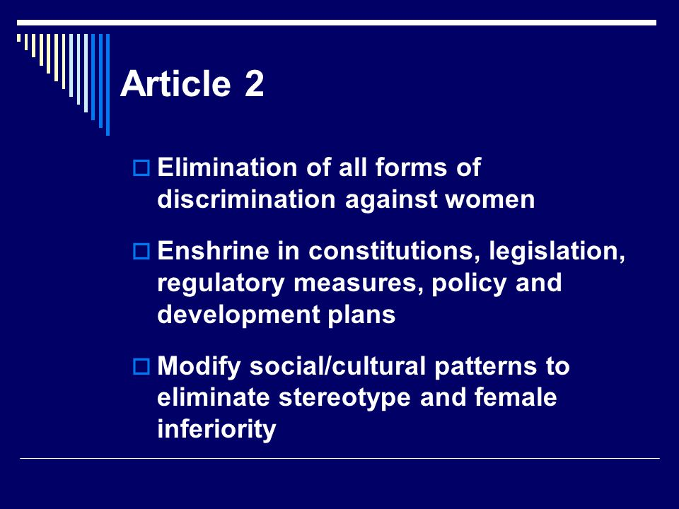 Article 2  Elimination of all forms of discrimination against women  Enshrine in constitutions, legislation, regulatory measures, policy and development plans  Modify social/cultural patterns to eliminate stereotype and female inferiority