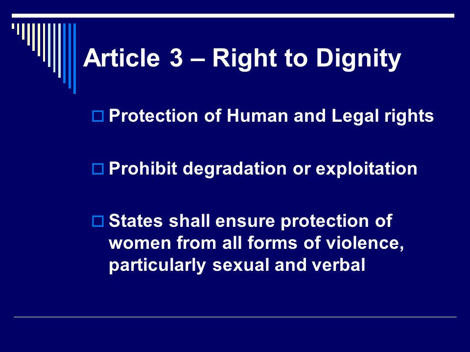 Article 3 – Right to Dignity  Protection of Human and Legal rights  Prohibit degradation or exploitation  States shall ensure protection of women from all forms of violence, particularly sexual and verbal