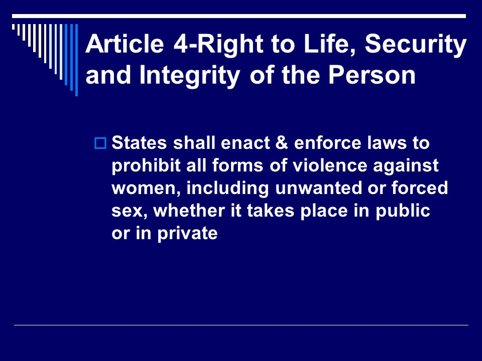 Article 4-Right to Life, Security and Integrity of the Person  States shall enact & enforce laws to prohibit all forms of violence against women, including unwanted or forced sex, whether it takes place in public or in private