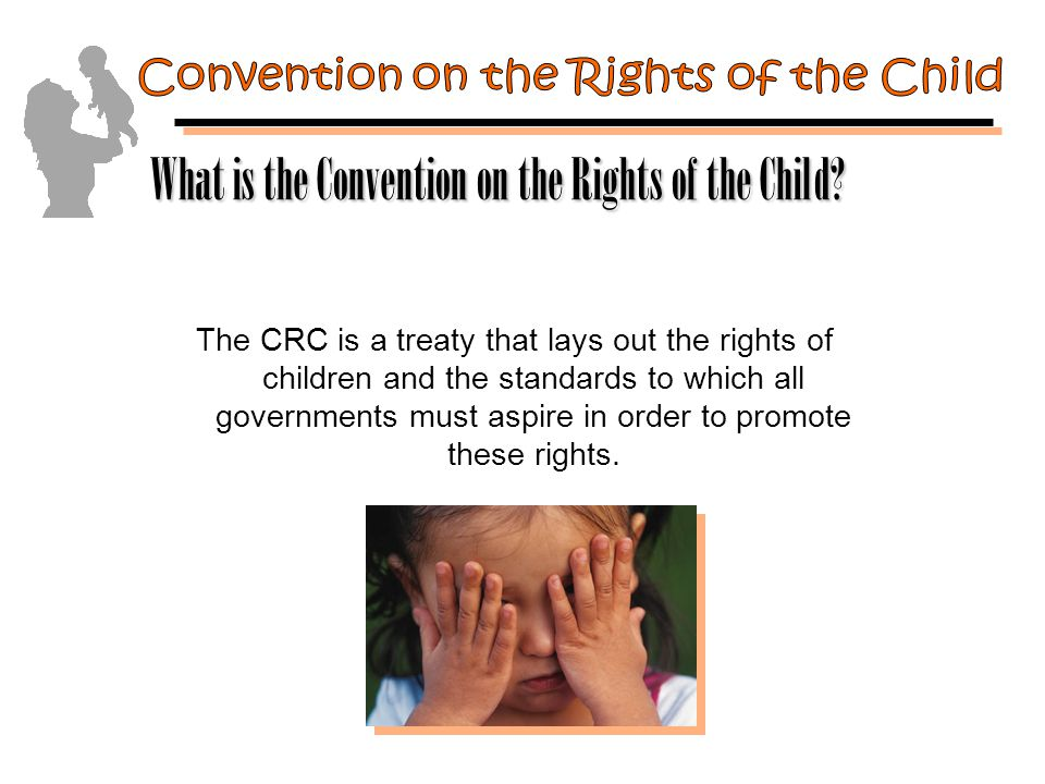The CRC is a treaty that lays out the rights of children and the standards to which all governments must aspire in order to promote these rights.